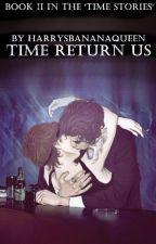 Time Return Us • Book II by HarrysBananaQueen