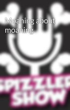 Moaning about moaning by TheSpizzlerShow