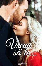 Vreau sa te...✔ by __ketamine