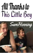 All Thanks To This Little Boy(Completed)(EDITING) by SamHenning