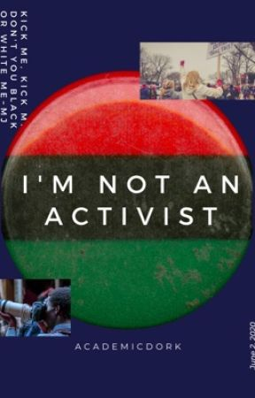 I'm Not An Activist by Academicdork
