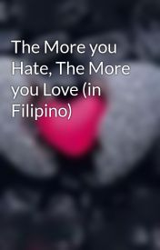 The More you Hate  The More you Love (in Filipino) by LiraScripter