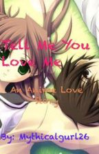 Tell Me You Love Me:An Anime Story by Mythicalgurl26