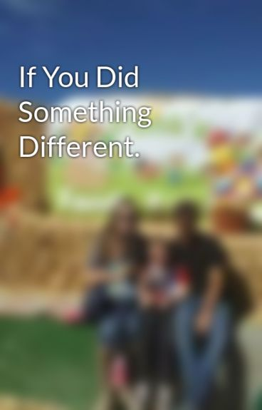 If You Did Something Different. by kayla1912