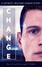 Change (A Connor x Reader story based on Detroit Become Human) by KeiZiahKnight1886