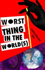 Worst Thing in the World(s) by TardigradeTea