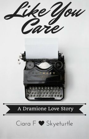Like You Care: A Dramione Love Story by skyeturtle