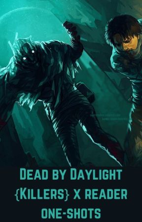 Dead by Daylight {Killers} x reader one-shots by Warewolfcutie223