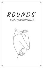 R O U N D S {18+} by FemaleSinner