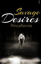 Savage Desires by PrinceKenzie