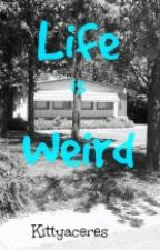 Life is Weird by Kittyaceres