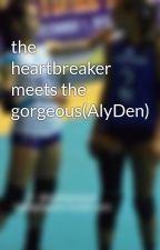 the heartbreaker meets the gorgeous(AlyDen) by fordlazaro21107