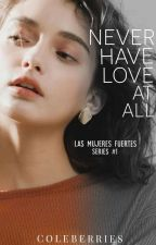 Never Have Love At All (Las Mujeres Fuertes Series #1) by coleberries