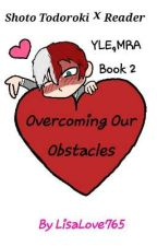 Overcoming Our Obstacles Shoto Todoroki x Reader YLE,MRA Book 2 by LisaLove765