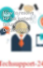 How to resolve HP Ink system failure 0xc19a0020 by techsupport247