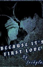 BECAUSE IT'S FIRST LOVE by joskylar