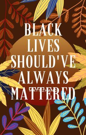 Black Lives Should've Always Mattered. #BLACKLIVESMATTER by abbyraechris08