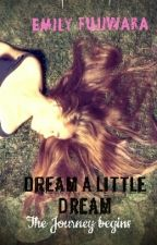 Dream A Little Dream : The Journey Begin by emilymiya