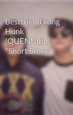 Bestfriend kong Hunk (QUENNIEL) *Short Story* by QuenDJsparks