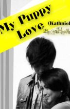 My Puppy Love [ KathNiel ] by TheBatgirlSwag