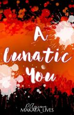 A LUNATIC YOU by MAKATA_LIVES