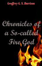 Chronicles of a So-called Fire God by GeoffreyHarrison