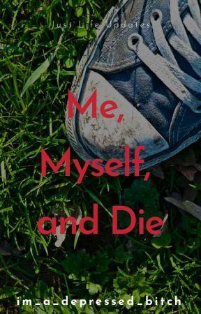 Me, Myself, and Die by im_a_depressed_bitch