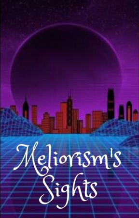 Meliorism's Sights by RunawayBelievers