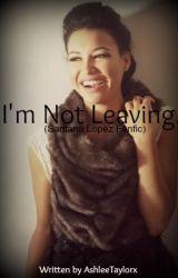 I'm Not Leaving. ~ (Santana Lopez Fanfiction) by AshleeJayne