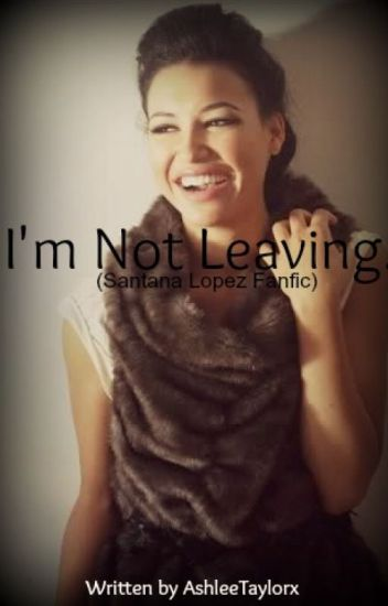 I'm Not Leaving. ~ (Santana Lopez Fanfiction)