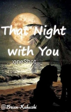 That Night with You    {oneshot-shortstory} by brian_kakashi