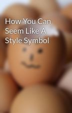 How You Can Seem Like A Style Symbol by headcave2