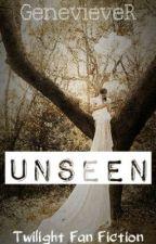 Unseen (Twilight Fan Fiction) by GenevieveR