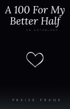 A 100 For My Better Half by Frankiethepoet