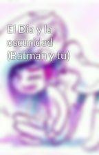 El Dia y la oscuridad (Batman y tu) by frannunez