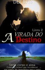 A VIRADA DO DESTINO DA SÉRIE CORPO E ALMA LIVRO 2 by DeeRoss1