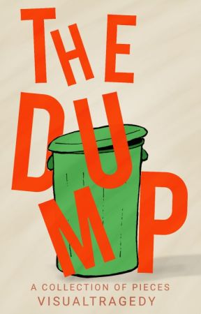 The Dump: A Collection of Pieces by VisualTragedy