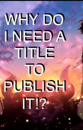 WHY DO I NEED A TITLE TO PUBLISH IT? by Dophie9797