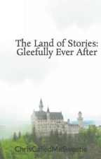 The Land of Stories: Gleefully Ever After by ChrisCalledMeSweetie
