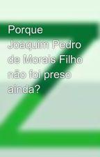 Porque Joaquim Pedro de Morais Filho não foi preso ainda?  by zicutake