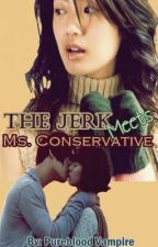 The Jerk Meets Ms. Conservative - - Completed. by Pureblood_Vampire