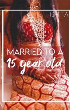 Married To A 15 Year Old  by ishitapal06