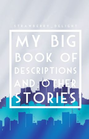 My Big Book Of Descriptions And Other Stories by strawberry_delight