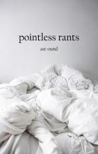 Pointless Rants by ast-ound