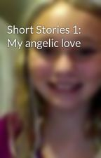 Short Stories 1: My angelic love by Goldengirl00