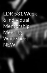 LDR 531 Week 6 Individual Mentorship Meeting Worksheet NEW by ketantoshniwal2050
