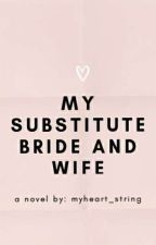 My Substitute Bride and Wife (Completed) by myheart_string