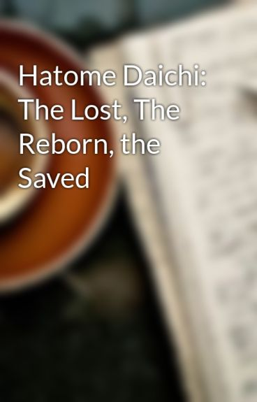 Hatome Daichi: The Lost, The Reborn, the Saved by AnimeLover1313