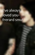 I've always loved you- frerard smut by Jamesisadouche