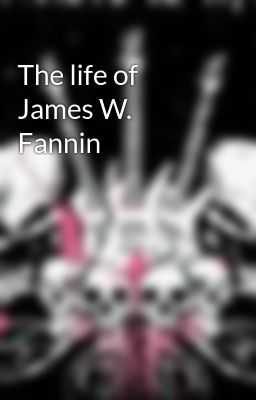 The life of James W. Fannin